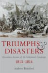 Triumph and Disaster: Eyewitness Accounts of the Netherlands Campaigns 1813-1814 - Andrew Bamford