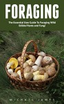 Foraging: The Essential User Guide to Foraging Wild Edible Plants and Fungi (Wilderness Survival, Foraging Guide, Wildcrafting) - Michael James