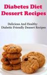 Diabetes Diet Dessert Recipes: Delicious And Healthy Diabetic Friendly Dessert Recipes (Diabetes Recipes) - Terry Adams