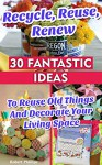 Recycle, Reuse, Renew: 30 Fantastic Ideas To Reuse Old Things And Decorate Your Living Space: (decorating your home, diy projects, projects for kids, organized ... house hacks, DIY decoration and design) - Robert Phillips