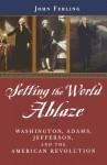 Setting the World Ablaze: Washington, Adams, Jefferson, and the American Revolution - John Ferling