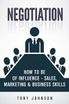 Negotiation: How To Be of Influence - Sales, Marketing & Business Skills (Company Strategy, Product Development, Corporate Strategy, Planning Methods, CEO, Mindset, Business Goals Book 1) - Tony Johnson