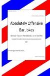 Absolutley Offensive Bar Jokes: humor - Bill T., Mr W L Thurnau