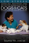 Low Stress Handling, Restraint and Behavior Modification of Dogs and Cats: Techniques for Developing Patients Who Love Their Visits - Sophia Yin