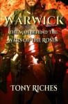 Warwick: The Man Behind The Wars of the Roses - Tony Riches