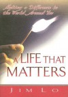 A Life That Matters: Making a Difference in the World Around You - Jim Lo
