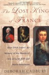 The Lost King of France: A True Story of Revolution, Revenge, and DNA - Deborah Cadbury