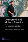 Community-Based Violence Prevention: An Assessment of Pittsburgh's One Vision One Life Program - Jeremy M. Wilson, Steven Chermak, Edmund F. McGarrell