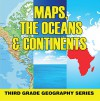 Maps, the Oceans & Continents : Third Grade Geography Series: 3rd Grade Books - Maps Exploring The World for Kids (Children's Explore the World Books) - Baby Professor