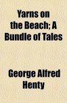 Yarns on the Beach; A Bundle of Tales - G.A. Henty