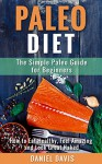 Paleo Diet: The Simple Paleo Guide for Beginners - How to Eat Healthy, Feel Amazing & Look Great Naked (Paleo for Beginners, Paleo Cookbook, Paleo Recipes) - Daniel Davis