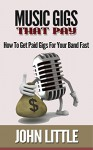 Music Gigs That Pay: How To Get Paid Gigs For Your Band Fast - John Little