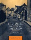 The Jews in Medieval Normandy: A Social and Intellectual History - Norman Golb