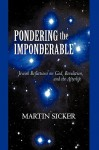 Pondering the Imponderable: Jewish Reflections on God, Revelation, and the Afterlife - Martin Sicker