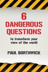 Six Dangerous Questions to Transform Your View of the World - Paul Borthwick