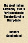 The West Indian; A Comedy: As It Is Performed at the Theatre Royal in Drury-Lane - Richard Cumberland