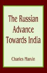 The Russian Advance Towards India - Charles Marvin