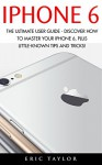 iPhone 6: The Ultimate User Guide - Discover How to Master your iPhone 6, Plus Little-Known Tips and Tricks! (Apple, IOS, iPhone 6/6s/6 Plus) - Eric Taylor