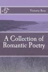 A Collection of Romantic Poetry: Poems of Romance and Nature - Victoria Rose