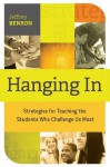 Hanging In: Strategies for Teaching the Students Who Challenge Us Most - Jeffrey Benson