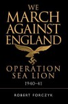 We March Against England: Operation Sea Lion, 1940-41 - Robert Forczyk