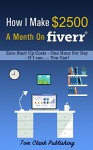 How I Make $2500 A Month On Fiverr: Zero Start Up Costs - Less Than One Hour Per Day - If I can ...... You Can! - Tom Clark