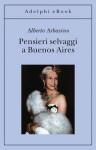 Pensieri selvaggi a Buenos Aires - Alberto Arbasino