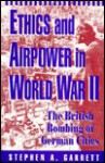 Ethics And Airpower In World War Ii: The British Bombing Of German Cities - Stephen A. Garrett