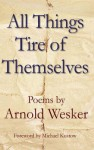 All Things Tire of Themselves - Arnold Wesker