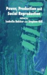 Power, Production and Social Reproduction: Human In/security in the Global Political Economy - Stephen Gill, Isabella Bakker