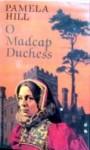 O Madcap Duchess - Pamela Hill