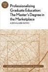 Professionalizing Graduate Education: The Master's Degree in the Marketplace: Ashe Higher Education Report - AEHE