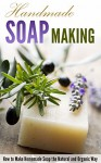 Handmade Soap Making: How to Make Homemade Soap the Natural and Organic Way - Amina Jacob