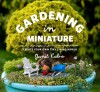 Gardening in Miniature: Create Your Own Tiny Living World - Janit Calvo