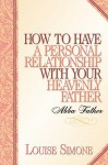 How to Have a Personal Relationship with Your Heavenly Father - Louise Simone
