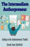 The Intermediate Authorpreneur: Adding to the Authorpreneur Toolkit (The What, Why, Where, When, Who & How Book Promotion Series 3) - Sarah Jane Butfield, Martin Papworth