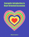 Energetic Introduction to Heart Oriented Ascension - William M. Austin III, William M. Austin III