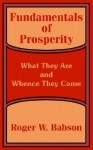 Fundamentals of Prosperity: What They Are and Whence They Come - Roger W. Babson