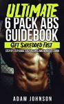 Abs: The Ultimate Six Pack Abs Guidebook: Get Shredded Fast - Step By Step Guide, Easy Recipes And Workouts - Adam Johnson