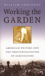 Working the Garden: American Writers and the Industrialization of Agriculture (Studies in Rural Culture) - William Conlogue
