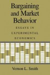 Bargaining and Market Behavior: Essays in Experimental Economics - Vernon L. Smith