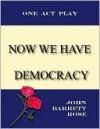 Now we have Democracy - John Barrett Rose