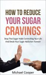 How To Reduce Your Sugar Cravings: Stop That Sugar Habit Controlling Your Life And Break Your Sugar Addiction Forever - Michael Cooper