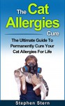 The Cat Allergies Cure: The Ultimate Guide To Permanently Cure Your Cat Allergies For Life (Pet Allergies, Essential Oils For Allergies, Aromatherapy For ... Dry Eyes, Essential Oils For Allergies) - Stephen Stern