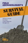 Field Archaeologist�s Survival Guide: Getting a Job and Working in Cultural Resource Management - Chris Webster