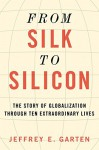 From Silk to Silicon: The Story of Globalization Through Ten Extraordinary Lives - Jeffrey E. Garten