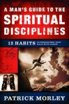A Man's Guide to the Spiritual Disciplines: 12 Habits to Strengthen Your Walk With Christ - Patrick Morley