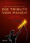 """Die Philosophie Bei """"Die Tribute Von Panem"""" - Hunger Games: Liebe, Macht Und Uberleben - George A Dunn, Nicolas Michaud, William Irwin, Ursula Bischoff"""