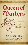 Queen of Martyrs: The Story of Mary I (Plantagenet Embers Book 3) - Samantha Wilcoxson
