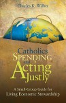 Catholics Spending and Acting Justly: A Small-Group Guide for Living Economic Stewardship - Charles K. Wilber
